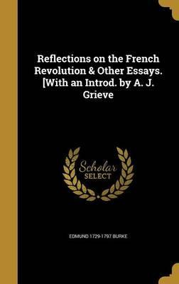 Reflections on the French Revolution & Other Essays. [With an Introd. by A. J. Grieve
