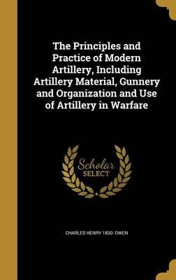 The Principles and Practice of Modern Artillery, Including Artillery Material, Gunnery and Organization and Use of Artillery in Warfare
