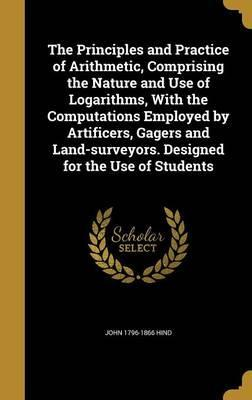 The Principles and Practice of Arithmetic, Comprising the Nature and Use of Logarithms, with the Computations Employed by Artificers, Gagers and Land-Surveyors. Designed for the Use of Students
