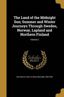 The Land of the Midnight Sun; Summer and Winter Journeys Through Sweden, Norway, Lapland and Northern Finland; Volume 2