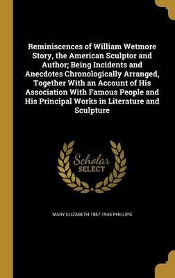 Reminiscences of William Wetmore Story, the American Sculptor and Author; Being Incidents and Anecdotes Chronologically Arranged, Together with an Account of His Association with Famous People and His Principal Works in Literature and Sculpture
