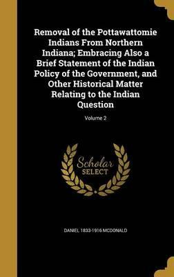 Removal of the Pottawattomie Indians from Northern Indiana; Embracing Also a Brief Statement of the Indian Policy of the Government, and Other Historical Matter Relating to the Indian Question; Volume 2