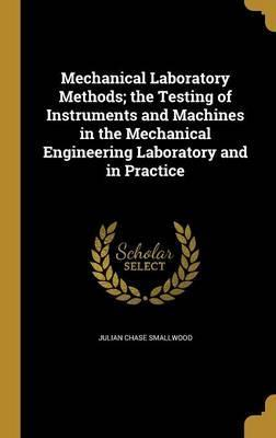 Mechanical Laboratory Methods; The Testing of Instruments and Machines in the Mechanical Engineering Laboratory and in Practice
