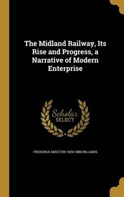 The Midland Railway, Its Rise and Progress, a Narrative of Modern Enterprise