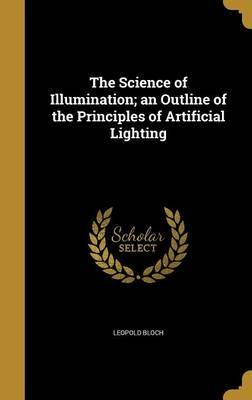 The Science of Illumination; An Outline of the Principles of Artificial Lighting