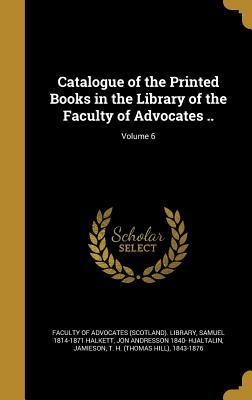 Catalogue of the Printed Books in the Library of the Faculty of Advocates ..; Volume 6
