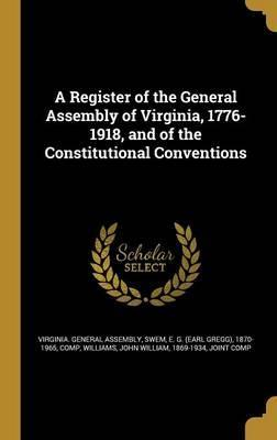 A Register of the General Assembly of Virginia, 1776-1918, and of the Constitutional Conventions