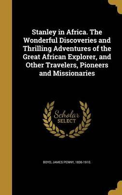 Stanley in Africa. the Wonderful Discoveries and Thrilling Adventures of the Great African Explorer, and Other Travelers, Pioneers and Missionaries