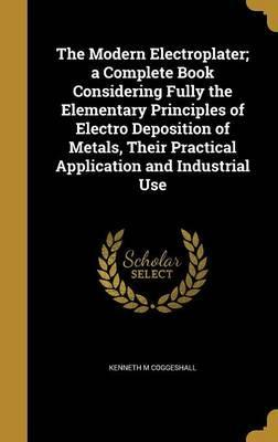 The Modern Electroplater; A Complete Book Considering Fully the Elementary Principles of Electro Deposition of Metals, Their Practical Application and Industrial Use