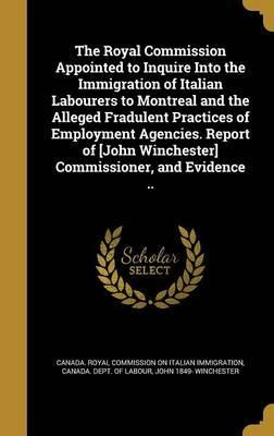The Royal Commission Appointed to Inquire Into the Immigration of Italian Labourers to Montreal and the Alleged Fradulent Practices of Employment Agencies. Report of [John Winchester] Commissioner, and Evidence ..