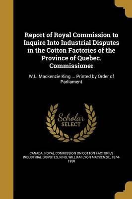 Report of Royal Commission to Inquire Into Industrial Disputes in the Cotton Factories of the Province of Quebec. Commissioner