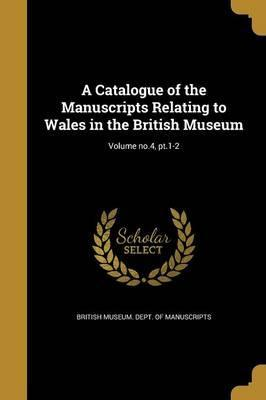 A Catalogue of the Manuscripts Relating to Wales in the British Museum; Volume No.4, PT.1-2