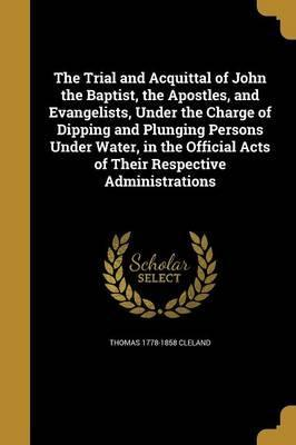 The Trial and Acquittal of John the Baptist, the Apostles, and Evangelists, Under the Charge of Dipping and Plunging Persons Under Water, in the Official Acts of Their Respective Administrations