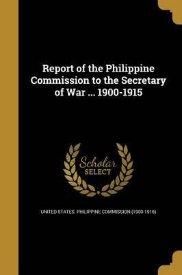 Report of the Philippine Commission to the Secretary of War ... 1900-1915