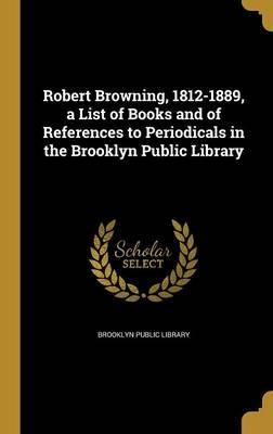 Robert Browning, 1812-1889, a List of Books and of References to Periodicals in the Brooklyn Public Library