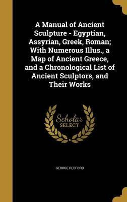 A Manual of Ancient Sculpture - Egyptian, Assyrian, Greek, Roman; With Numerous Illus., a Map of Ancient Greece, and a Chronological List of Ancient Sculptors, and Their Works