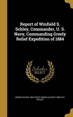 Report of Winfield S. Schley, Commander, U. S. Navy, Commanding Greely Relief Expedition of 1884