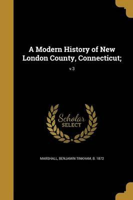 A Modern History of New London County, Connecticut;; V.3