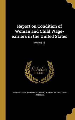 Report on Condition of Woman and Child Wage-Earners in the United States; Volume 18