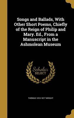 Songs and Ballads, with Other Short Poems, Chiefly of the Reign of Philip and Mary. Ed., from a Manuscript in the Ashmolean Museum