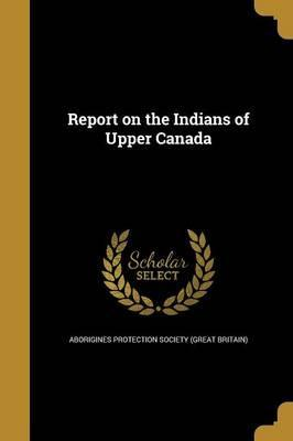 Report on the Indians of Upper Canada