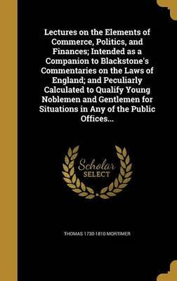 Lectures on the Elements of Commerce, Politics, and Finances; Intended as a Companion to Blackstone's Commentaries on the Laws of England; And Peculiarly Calculated to Qualify Young Noblemen and Gentlemen for Situations in Any of the Public Offices...