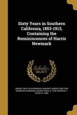 Sixty Years in Southern California, 1853-1913, Containing the Reminiscences of Harris Newmark