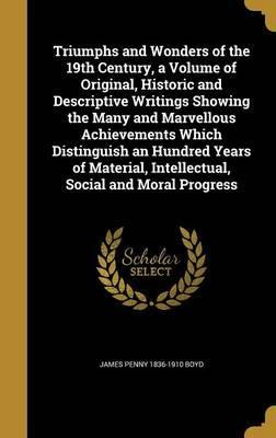 Triumphs and Wonders of the 19th Century, a Volume of Original, Historic and Descriptive Writings Showing the Many and Marvellous Achievements Which Distinguish an Hundred Years of Material, Intellectual, Social and Moral Progress