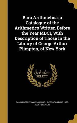 Rara Arithmetica; A Catalogue of the Arithmetics Written Before the Year MDCI, with Description of Those in the Library of George Arthur Plimpton, of New York