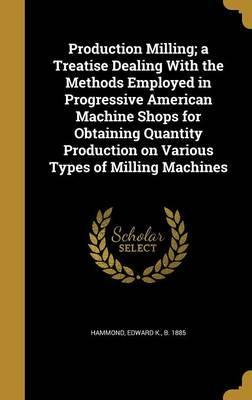 Production Milling; A Treatise Dealing with the Methods Employed in Progressive American Machine Shops for Obtaining Quantity Production on Various Types of Milling Machines