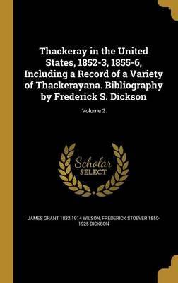 Thackeray in the United States, 1852-3, 1855-6, Including a Record of a Variety of Thackerayana. Bibliography by Frederick S. Dickson; Volume 2