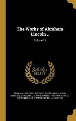 The Works of Abraham Lincoln ..; Volume 13