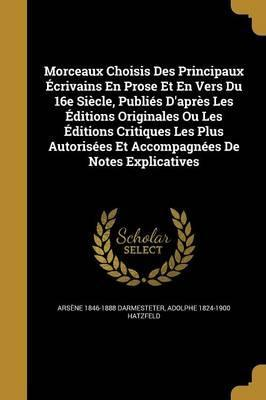 Morceaux Choisis Des Principaux Ecrivains En Prose Et En Vers Du 16e Siecle, Publies D'Apres Les Editions Originales Ou Les Editions Critiques Les Plus Autorisees Et Accompagnees de Notes Explicatives