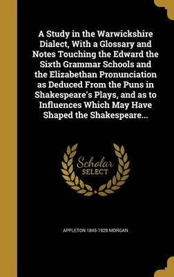 A Study in the Warwickshire Dialect, with a Glossary and Notes Touching the Edward the Sixth Grammar Schools and the Elizabethan Pronunciation as Deduced from the Puns in Shakespeare's Plays, and as to Influences Which May Have Shaped the Shakespeare...