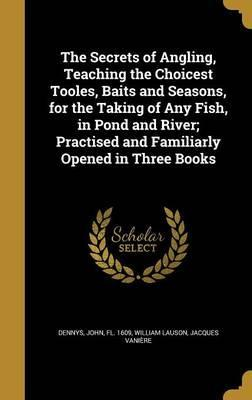 The Secrets of Angling, Teaching the Choicest Tooles, Baits and Seasons, for the Taking of Any Fish, in Pond and River; Practised and Familiarly Opened in Three Books