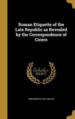 Roman Etiquette of the Late Republic as Revealed by the Correspondence of Cicero