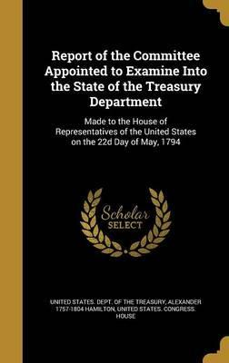 Report of the Committee Appointed to Examine Into the State of the Treasury Department