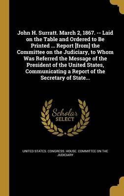 John H. Surratt. March 2, 1867. -- Laid on the Table and Ordered to Be Printed ... Report [From] the Committee on the Judiciary, to Whom Was Referred the Message of the President of the United States, Communicating a Report of the Secretary of State...
