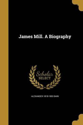 James Mill. a Biography