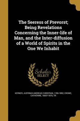 The Seeress of Prevorst; Being Revelations Concerning the Inner-Life of Man, and the Inter-Diffusion of a World of Spirits in the One We Inhabit
