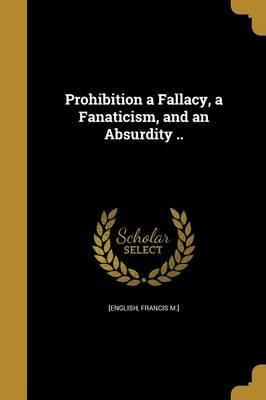 Prohibition a Fallacy, a Fanaticism, and an Absurdity ..