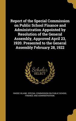 Report of the Special Commission on Public School Finance and Administration Appointed by Resolution of the General Assembly, Approved April 23, 1920. Presented to the General Assembly February 28, 1922