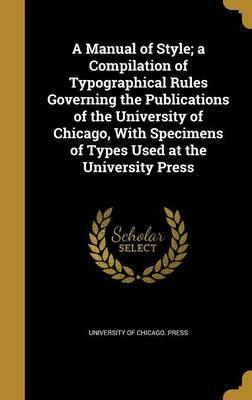 A Manual of Style; A Compilation of Typographical Rules Governing the Publications of the University of Chicago, with Specimens of Types Used at the University Press