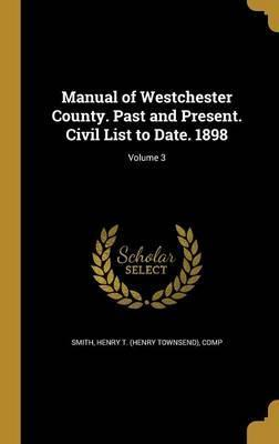 Manual of Westchester County. Past and Present. Civil List to Date. 1898; Volume 3