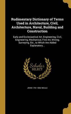 Rudimentary Dictionary of Terms Used in Architecture, Civil, Architecture, Naval, Building and Construction