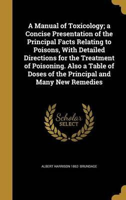 A Manual of Toxicology; A Concise Presentation of the Principal Facts Relating to Poisons, with Detailed Directions for the Treatment of Poisoning. Also a Table of Doses of the Principal and Many New Remedies