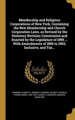 Membership and Religious Corporations of New York, Containing the New Membership and Church Corporation Laws, as Revised by the Statutory Revision Commission and Enacted by the Legislature of 1895 ... with Amendments of 1896 to 1903, Inclusive, and Tax...