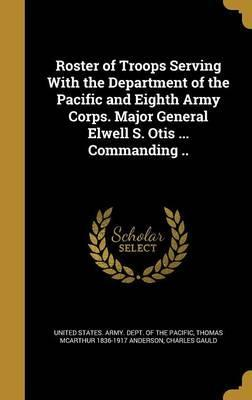 Roster of Troops Serving with the Department of the Pacific and Eighth Army Corps. Major General Elwell S. Otis ... Commanding ..