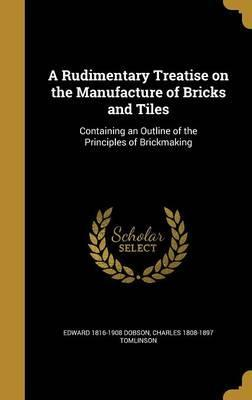 A Rudimentary Treatise on the Manufacture of Bricks and Tiles