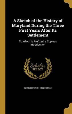 A Sketch of the History of Maryland During the Three First Years After Its Settlement